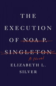 The Execution of Noa P. Singleton: A Novel by Elizabeth L. Silver